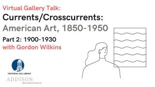 Virtual Gallery Talk: Currents/Crosscurrents: American Art, 1850-1950 Part 2: 1900-1930 with Gordon Wilkins