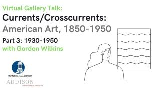Virtual Gallery Talk: Currents/Crosscurrents: American Art, 1850-1950 Part 3: 1930-1950 with Gordon Wilkins